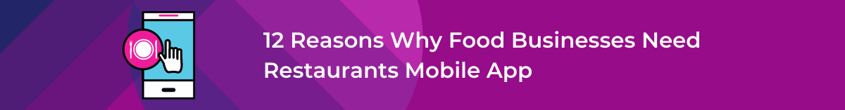 12 Reasons Why Food Businesses Need Restaurants Mobile App
