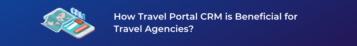 How Travel Portal CRM is Beneficial for Travel Agencies