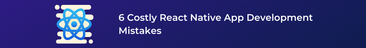 6 Costly React Native App Development Mistakes