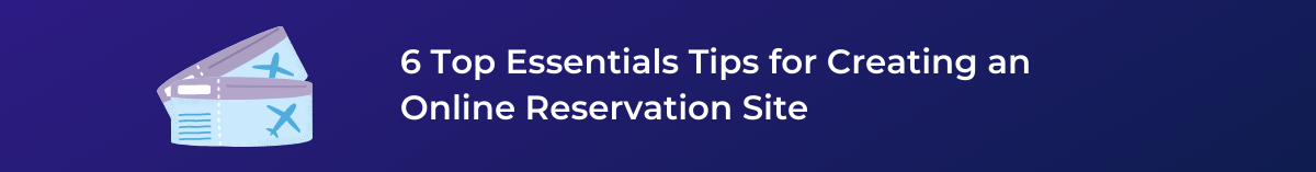6 Top Essentials Tips for Creating an Online Reservation Site