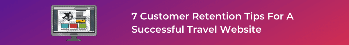 7 Customer Retention Tips For A Successful Travel Website