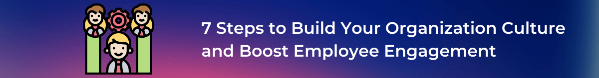 7 Steps to Build Your Organization Culture and Boost Employee Engagement
