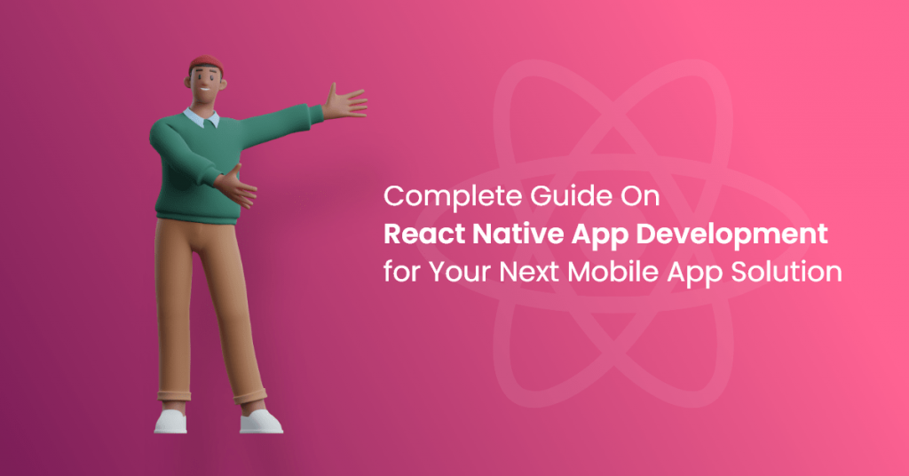 A Complete Guide On React Native App Development for Your Next Mobile App Solution