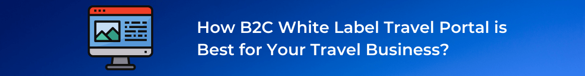 B2C White Label Travel Portal is Best for Your Travel Business