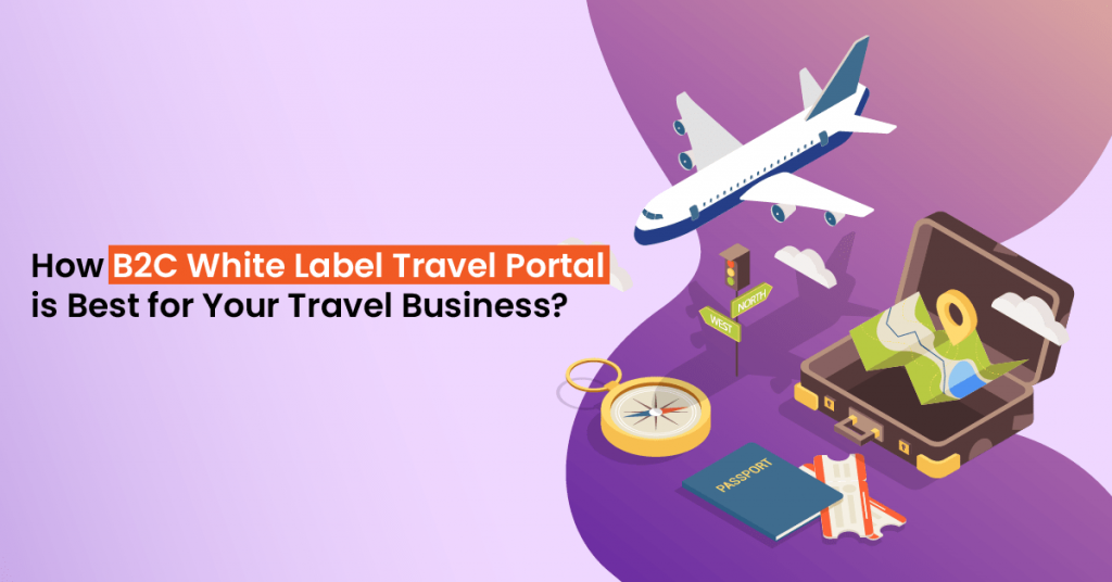 How B2C White Label Travel Portal is Best for Your Travel Business
