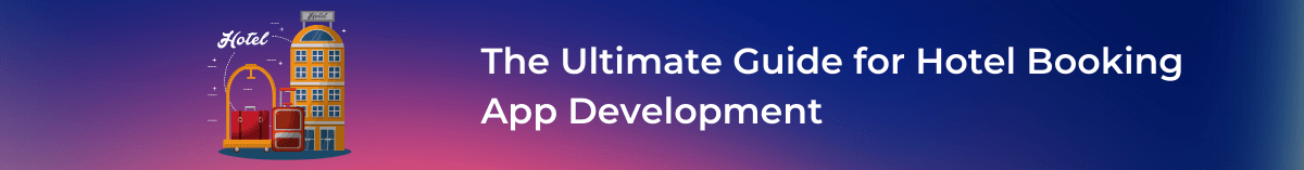 The Ultimate Guide for Hotel Booking App Development