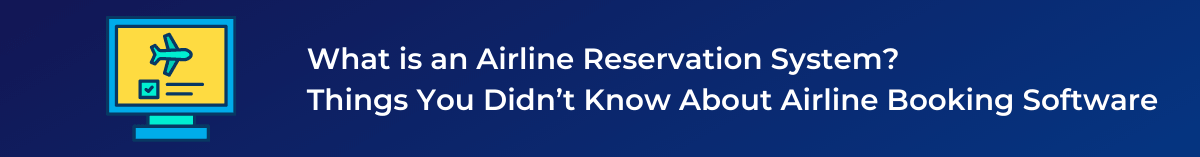 What is an Airline Reservation System Things You Didn't Know About Airline Booking Software