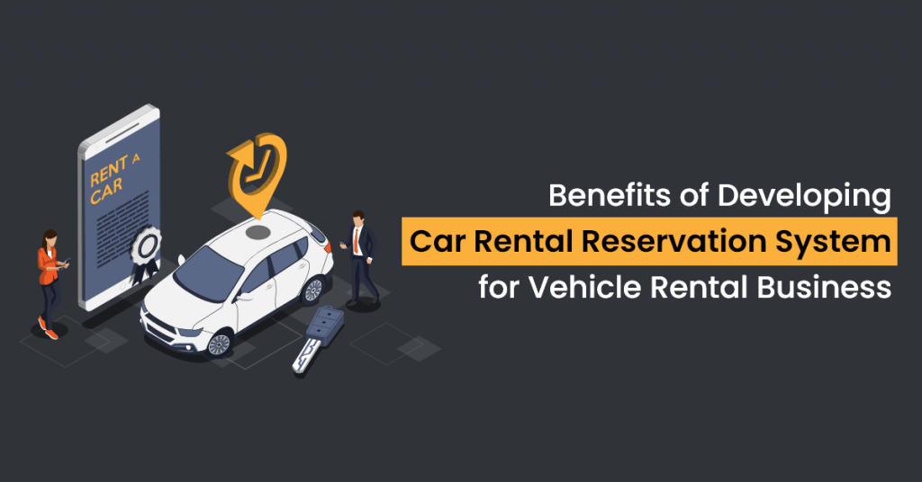 Benefits of Developing a Car Rental Reservation System for Vehicle Rental Business