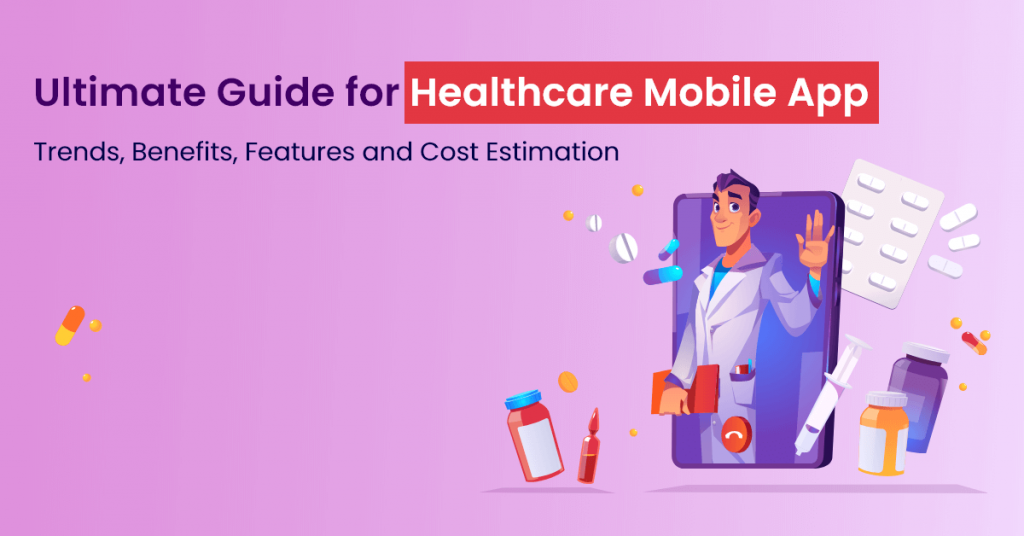 Ultimate Guide for Healthcare Mobile App Trends, Benefits, Features and Cost Estimation